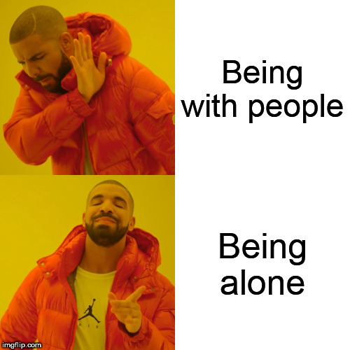 Like I said, I prefer to be alone | Being with people Being alone | image tagged in memes,drake hotline bling,alone,people,people suck,humans suck | made w/ Imgflip meme maker