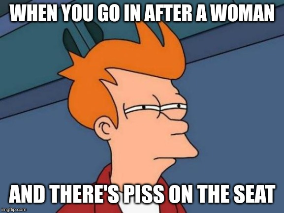 Futurama Fry | WHEN YOU GO IN AFTER A WOMAN AND THERE'S PISS ON THE SEAT | image tagged in memes,meme,hmmm,wait a minute,funny,lol | made w/ Imgflip meme maker