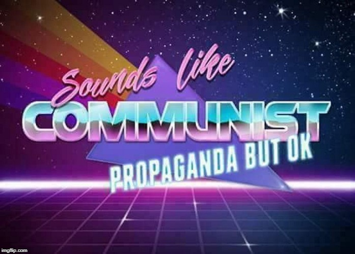 Sounds like Communist Propaganda | image tagged in sounds like communist propaganda | made w/ Imgflip meme maker