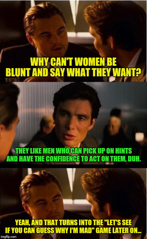 True story... | WHY CAN'T WOMEN BE BLUNT AND SAY WHAT THEY WANT? THEY LIKE MEN WHO CAN PICK UP ON HINTS AND HAVE THE CONFIDENCE TO ACT ON THEM, DUH. YEAH, A | image tagged in memes,inception,men vs women | made w/ Imgflip meme maker