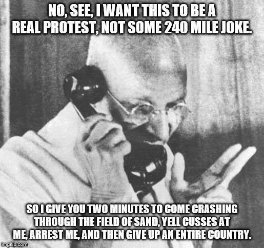 Gandhi |  NO, SEE, I WANT THIS TO BE A REAL PROTEST, NOT SOME 240 MILE JOKE. SO I GIVE YOU TWO MINUTES TO COME CRASHING THROUGH THE FIELD OF SAND, YELL CUSSES AT ME, ARREST ME, AND THEN GIVE UP AN ENTIRE COUNTRY. | image tagged in memes,gandhi | made w/ Imgflip meme maker