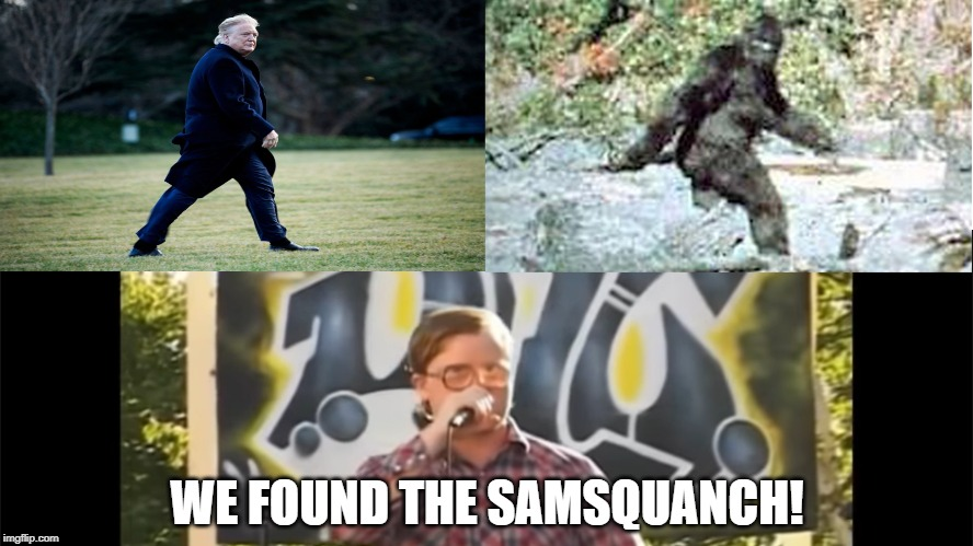 A suspect likeness |  WE FOUND THE SAMSQUANCH! | image tagged in trump,maga,trailer park boys,bubbles,samsquanch,sasquatch | made w/ Imgflip meme maker