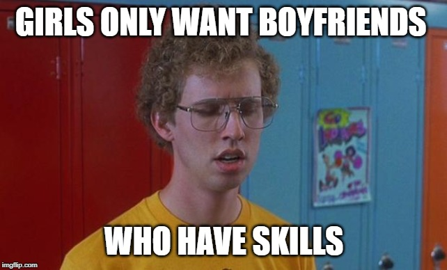 Napoleon Dynamite Skills | GIRLS ONLY WANT BOYFRIENDS WHO HAVE SKILLS | image tagged in napoleon dynamite skills | made w/ Imgflip meme maker