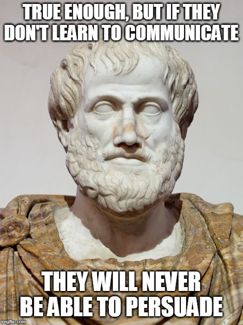 aristotle | TRUE ENOUGH, BUT IF THEY DON'T LEARN TO COMMUNICATE THEY WILL NEVER BE ABLE TO PERSUADE | image tagged in aristotle | made w/ Imgflip meme maker
