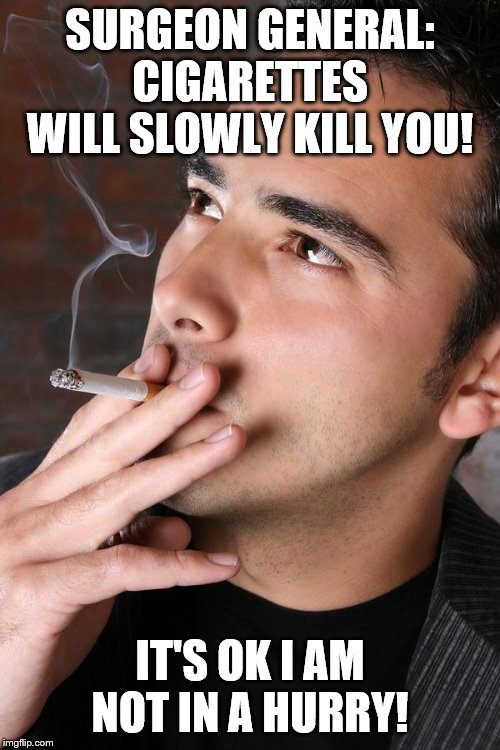 Smoking a Cigarette |  SURGEON GENERAL: CIGARETTES WILL SLOWLY KILL YOU! IT'S OK I AM NOT IN A HURRY! | image tagged in smoking a cigarette | made w/ Imgflip meme maker