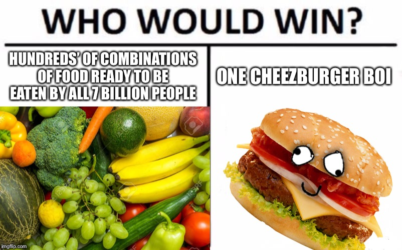 Cheezburger! | HUNDREDS' OF COMBINATIONS OF FOOD READY TO BE EATEN BY ALL 7 BILLION PEOPLE ONE CHEEZBURGER BOI | image tagged in memes,funny,who would win,food,cheeseburger,boi | made w/ Imgflip meme maker