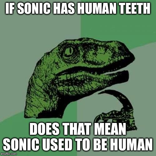 Philosoraptor |  IF SONIC HAS HUMAN TEETH; DOES THAT MEAN SONIC USED TO BE HUMAN | image tagged in memes,philosoraptor | made w/ Imgflip meme maker