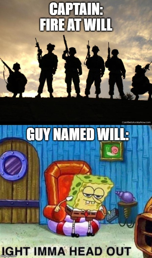 CAPTAIN: FIRE AT WILL; GUY NAMED WILL: | image tagged in army,memes,spongebob ight imma head out | made w/ Imgflip meme maker