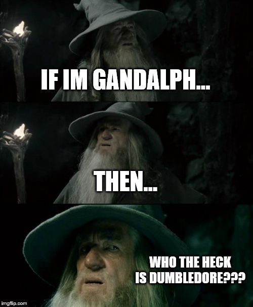 Confused Gandalf |  IF IM GANDALPH... THEN... WHO THE HECK IS DUMBLEDORE??? | image tagged in memes,confused gandalf | made w/ Imgflip meme maker