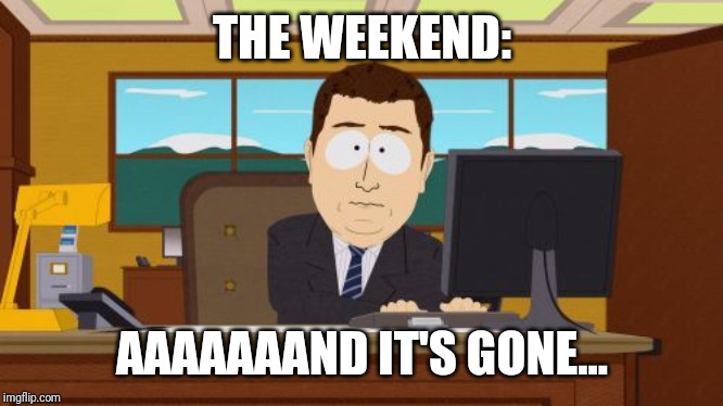 Aaaaand Its Gone Meme | THE WEEKEND: AAAAAAAND IT'S GONE... | image tagged in memes,aaaaand its gone | made w/ Imgflip meme maker