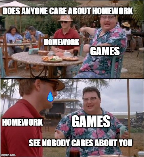 See Nobody Cares |  DOES ANYONE CARE ABOUT HOMEWORK; HOMEWORK; GAMES; GAMES; HOMEWORK; SEE NOBODY CARES ABOUT YOU | image tagged in memes,see nobody cares | made w/ Imgflip meme maker