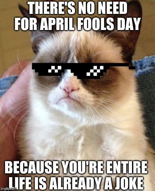 Grumpy Cat Meme |  THERE'S NO NEED FOR APRIL FOOLS DAY; BECAUSE YOU'RE ENTIRE LIFE IS ALREADY A JOKE | image tagged in memes,grumpy cat | made w/ Imgflip meme maker