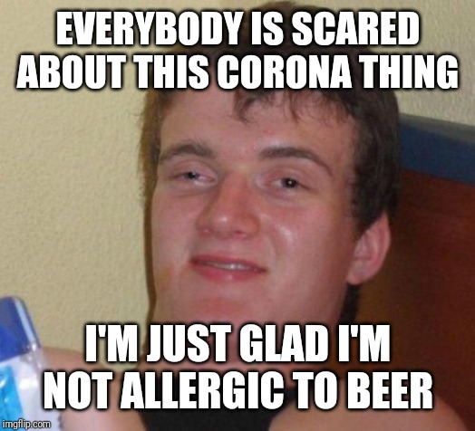 10 Guy needs a beer |  EVERYBODY IS SCARED ABOUT THIS CORONA THING; I'M JUST GLAD I'M NOT ALLERGIC TO BEER | image tagged in stoned guy,10 guy,coronavirus,memes,beer | made w/ Imgflip meme maker