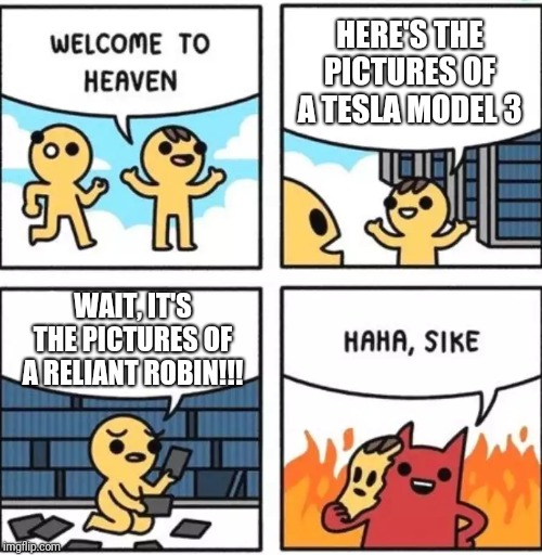 HERE'S THE PICTURES OF A TESLA MODEL 3 WAIT, IT'S THE PICTURES OF A RELIANT ROBIN!!! | image tagged in welcome to heaven | made w/ Imgflip meme maker