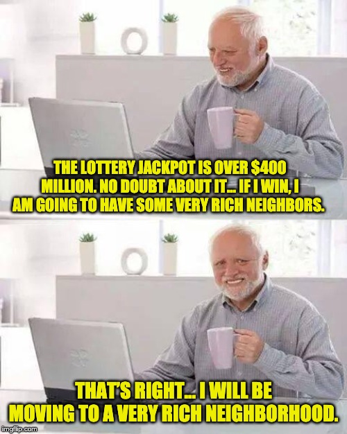 Hide the Pain Harold Meme | THE LOTTERY JACKPOT IS OVER $400 MILLION. NO DOUBT ABOUT IT… IF I WIN, I AM GOING TO HAVE SOME VERY RICH NEIGHBORS. THAT'S RIGHT… I WILL BE  | image tagged in memes,hide the pain harold | made w/ Imgflip meme maker