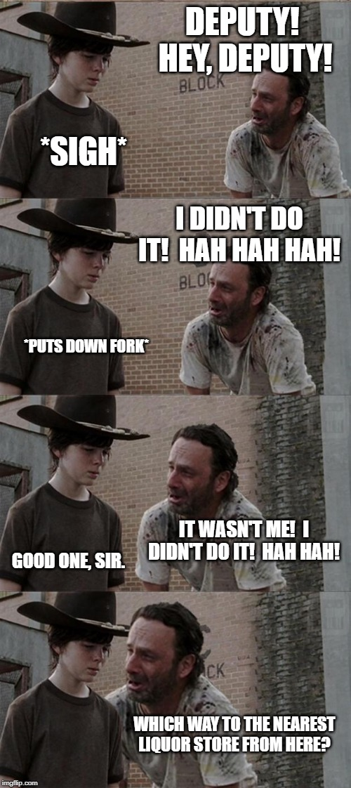 Rick and Carl Long | DEPUTY!  HEY, DEPUTY! *SIGH* I DIDN'T DO IT!  HAH HAH HAH! *PUTS DOWN FORK* IT WASN'T ME!  I DIDN'T DO IT!  HAH HAH! GOOD ONE, SIR. WHICH WA | image tagged in memes,rick and carl long | made w/ Imgflip meme maker