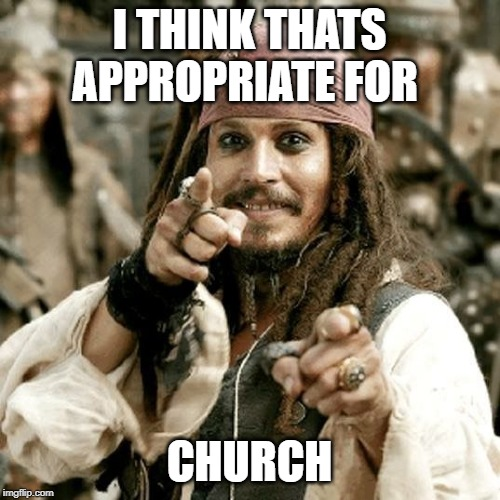 point jack | I THINK THATS APPROPRIATE FOR CHURCH | image tagged in point jack | made w/ Imgflip meme maker