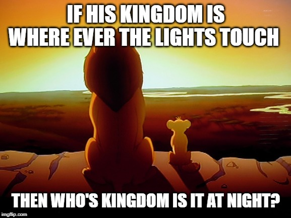 Lion King | IF HIS KINGDOM IS WHERE EVER THE LIGHTS TOUCH THEN WHO'S KINGDOM IS IT AT NIGHT? | image tagged in memes,lion king | made w/ Imgflip meme maker