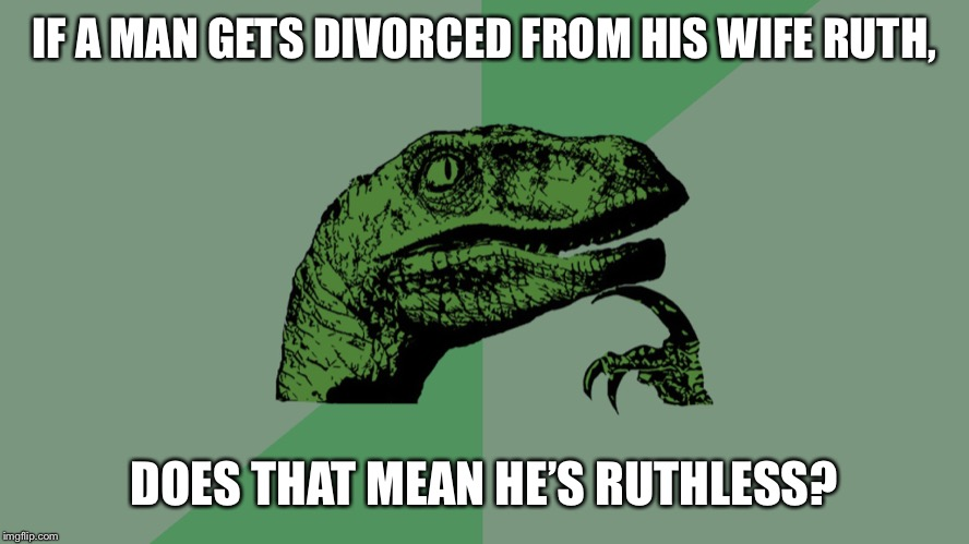 Philosophy Dinosaur |  IF A MAN GETS DIVORCED FROM HIS WIFE RUTH, DOES THAT MEAN HE'S RUTHLESS? | image tagged in philosophy dinosaur | made w/ Imgflip meme maker