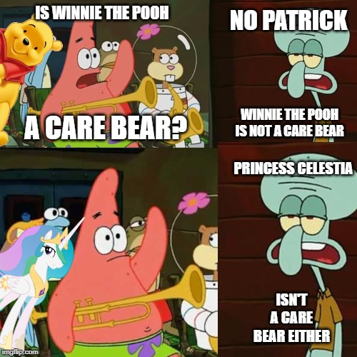 Me VS The People Who Think Pooh and My Little Pony Ripped Off Care Bears |  NO PATRICK; IS WINNIE THE POOH; A CARE BEAR? WINNIE THE POOH IS NOT A CARE BEAR; PRINCESS CELESTIA; ISN'T A CARE BEAR EITHER | image tagged in no patrick,winnie the pooh,care bears,my little pony friendship is magic,princess celestia,is mayonnaise an instrument | made w/ Imgflip meme maker