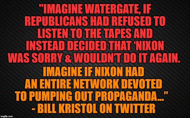 "Imagine if Nixon |  ""IMAGINE WATERGATE, IF REPUBLICANS HAD REFUSED TO LISTEN TO THE TAPES AND INSTEAD DECIDED THAT 'NIXON WAS SORRY & WOULDN'T DO IT AGAIN. IMAGINE IF NIXON HAD AN ENTIRE NETWORK DEVOTED TO PUMPING OUT PROPAGANDA...""   - BILL KRISTOL ON TWITTER 