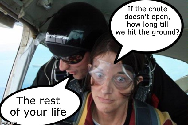 Skydiving | If the chute doesn't open, how long till we hit the ground? The rest of your life | image tagged in skydiving no parachute | made w/ Imgflip meme maker
