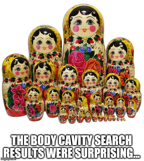 THE BODY CAVITY SEARCH RESULTS WERE SURPRISING... | made w/ Imgflip meme maker