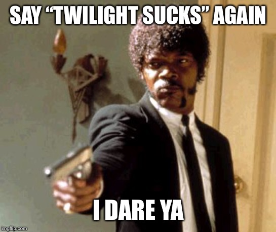 "Twilight is good |  SAY ""TWILIGHT SUCKS"" AGAIN; I DARE YA 