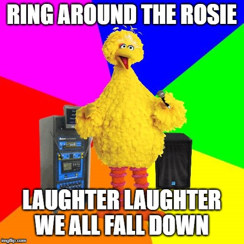 Wrong lyrics karaoke big bird | RING AROUND THE ROSIE LAUGHTER LAUGHTER WE ALL FALL DOWN | image tagged in wrong lyrics karaoke big bird | made w/ Imgflip meme maker