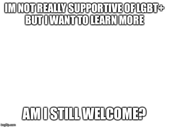 blank white template |  IM NOT REALLY SUPPORTIVE OF LGBT+ BUT I WANT TO LEARN MORE; AM I STILL WELCOME? | image tagged in blank white template | made w/ Imgflip meme maker