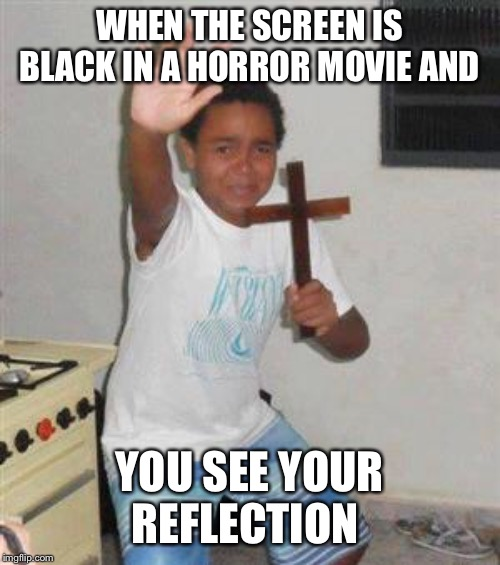 Scared Kid |  WHEN THE SCREEN IS BLACK IN A HORROR MOVIE AND; YOU SEE YOUR REFLECTION | image tagged in scared kid | made w/ Imgflip meme maker