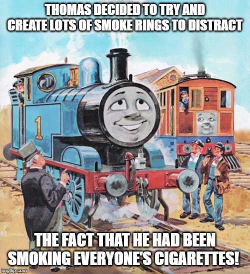 Thomas | THOMAS DECIDED TO TRY AND CREATE LOTS OF SMOKE RINGS TO DISTRACT THE FACT THAT HE HAD BEEN SMOKING EVERYONE'S CIGARETTES! | image tagged in thomas | made w/ Imgflip meme maker