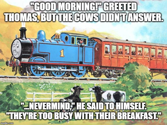 "Thomas | ""GOOD MORNING!"" GREETED THOMAS, BUT THE COWS DIDN'T ANSWER. ""...NEVERMIND,"" HE SAID TO HIMSELF. ""THEY'RE TOO BUSY WITH THEIR BREAKFAST."" 