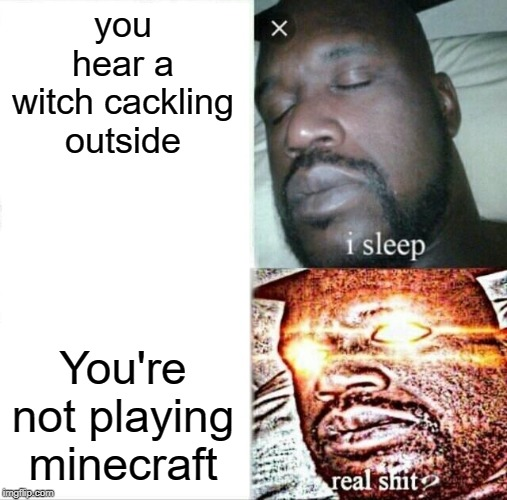 Sleeping Shaq |  you hear a witch cackling outside; You're not playing minecraft | image tagged in memes,sleeping shaq | made w/ Imgflip meme maker