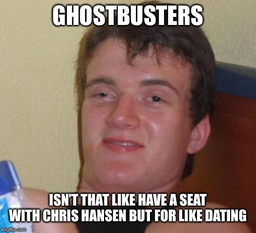 10 Guy Meme | GHOSTBUSTERS ISN'T THAT LIKE HAVE A SEAT WITH CHRIS HANSEN BUT FOR LIKE DATING | image tagged in memes,10 guy | made w/ Imgflip meme maker