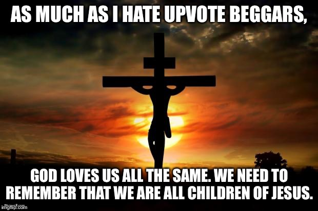 Jesus on the cross |  AS MUCH AS I HATE UPVOTE BEGGARS, GOD LOVES US ALL THE SAME. WE NEED TO REMEMBER THAT WE ARE ALL CHILDREN OF JESUS. | image tagged in jesus on the cross | made w/ Imgflip meme maker