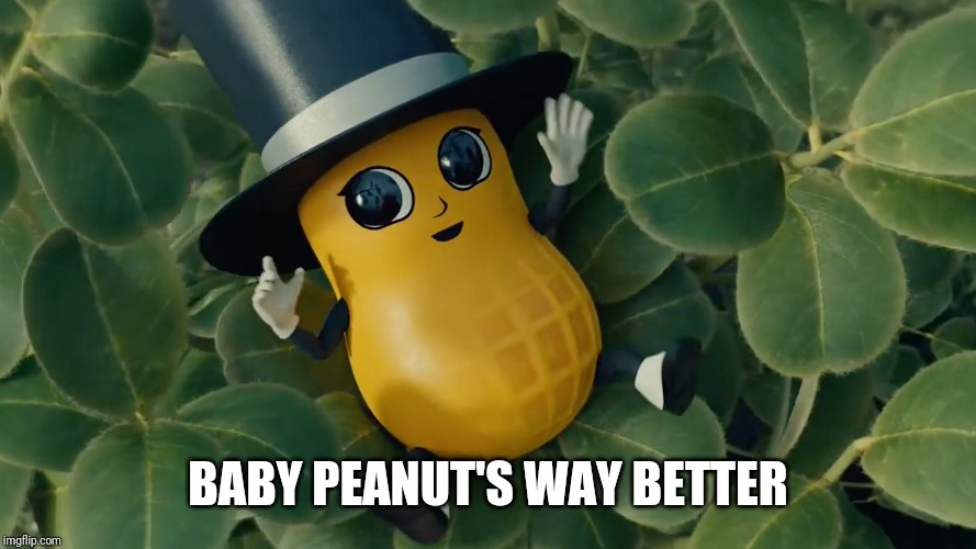 Baby Mr Peanut | BABY PEANUT'S WAY BETTER | image tagged in baby mr peanut | made w/ Imgflip meme maker