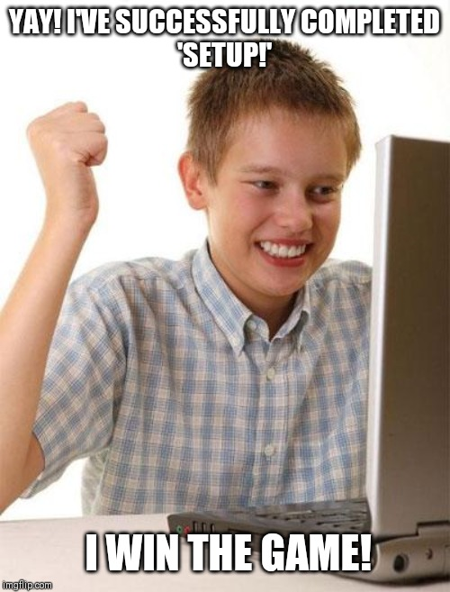 First Day On The Internet Kid |  YAY! I'VE SUCCESSFULLY COMPLETED 'SETUP!'; I WIN THE GAME! | image tagged in memes,first day on the internet kid | made w/ Imgflip meme maker