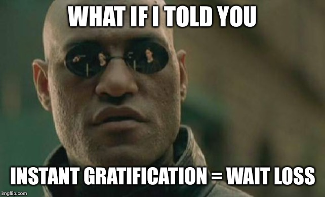 Matrix Morpheus |  WHAT IF I TOLD YOU; INSTANT GRATIFICATION = WAIT LOSS | image tagged in memes,matrix morpheus | made w/ Imgflip meme maker