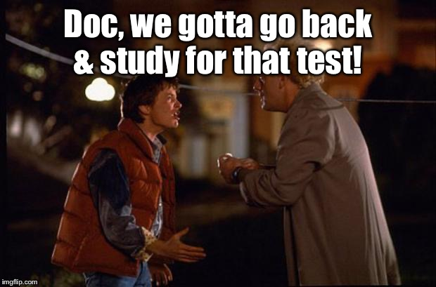 Back to the Future | Doc, we gotta go back & study for that test! | image tagged in back to the future | made w/ Imgflip meme maker