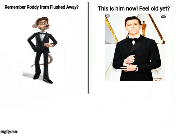 Feel old yet? | Remember Roddy from Flushed Away? This is him now! Feel old yet? | image tagged in feel old yet,tom holland | made w/ Imgflip meme maker