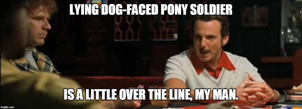Jive Turkey | LYING DOG-FACED PONY SOLDIER IS A LITTLE OVER THE LINE, MY MAN. | image tagged in jive turkey | made w/ Imgflip meme maker