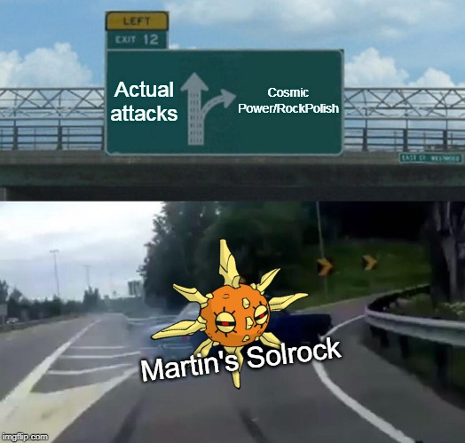 Left Exit 12 Off Ramp Meme | Actual attacks Cosmic Power/RockPolish Martin's Solrock | image tagged in memes,left exit 12 off ramp | made w/ Imgflip meme maker