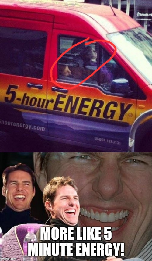5 minute energy |  MORE LIKE 5 MINUTE ENERGY! | image tagged in tom cruise laugh,energy,funny,memes,van,sleeping | made w/ Imgflip meme maker