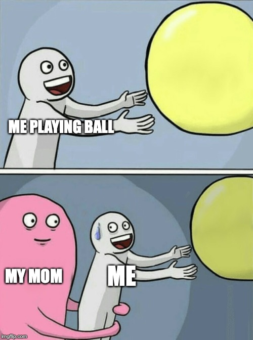how my mom is |  ME PLAYING BALL; MY MOM; ME | image tagged in memes,running away balloon | made w/ Imgflip meme maker