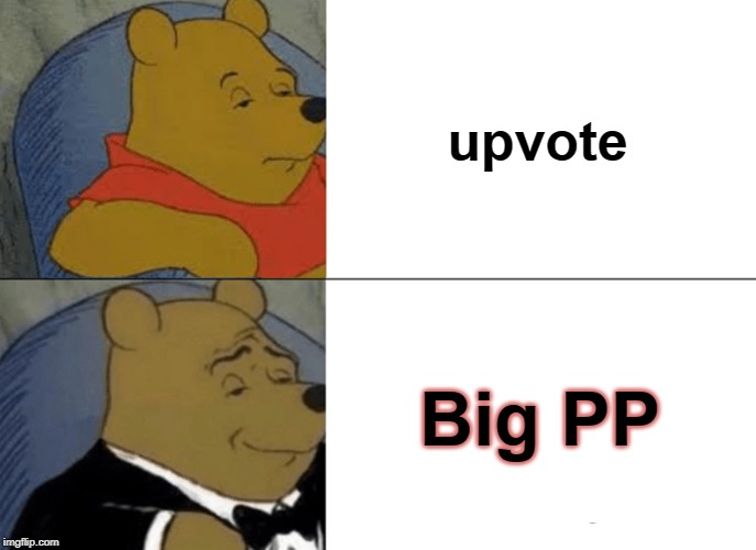 Tuxedo Winnie The Pooh |  upvote; Big PP | image tagged in memes,tuxedo winnie the pooh | made w/ Imgflip meme maker