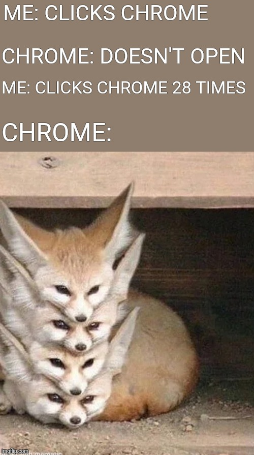 This happened to me yesterday so I made a meme about it. | ME: CLICKS CHROME CHROME: DOESN'T OPEN ME: CLICKS CHROME 28 TIMES CHROME: | image tagged in google chrome,funny,memes | made w/ Imgflip meme maker