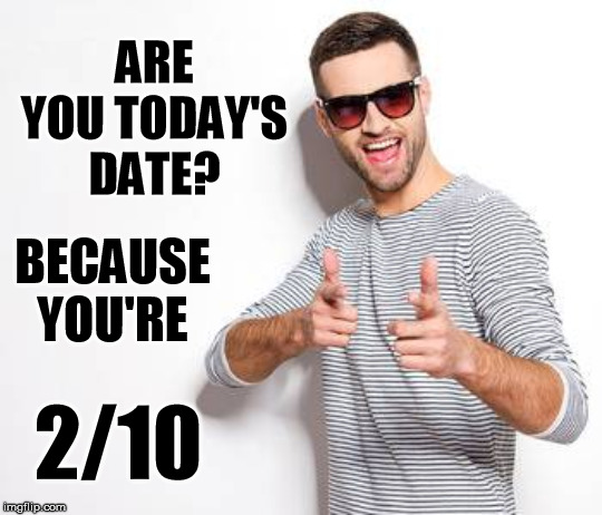 ARE YOU TODAY'S DATE? BECAUSE YOU'RE 2/10 | image tagged in pick up lines,date | made w/ Imgflip meme maker