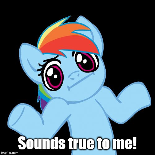 Pony Shrugs Meme | Sounds true to me! | image tagged in memes,pony shrugs | made w/ Imgflip meme maker