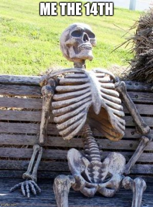 Waiting Skeleton Meme | ME THE 14TH | image tagged in memes,waiting skeleton | made w/ Imgflip meme maker